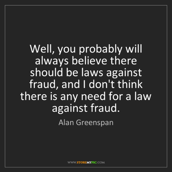 Alan Greenspan: Well, you probably will always believe there should be...