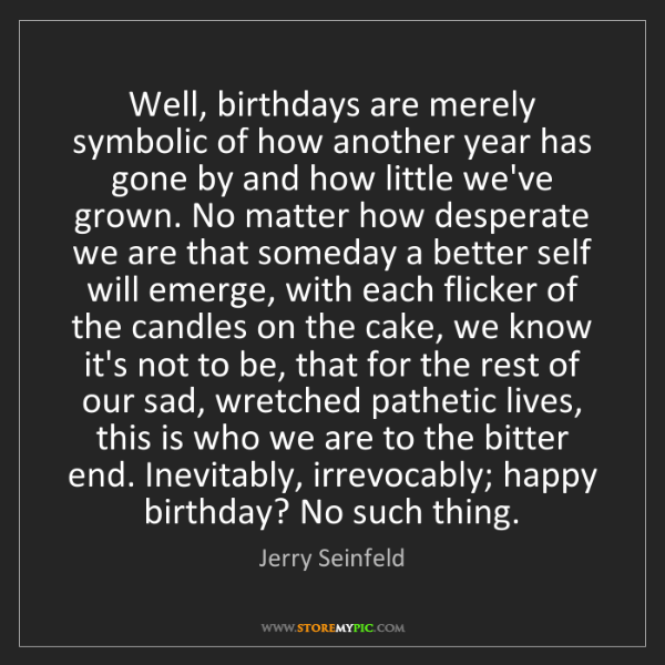 Jerry Seinfeld: Well, birthdays are merely symbolic of how another year...