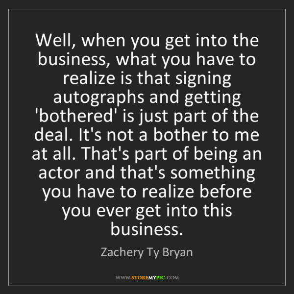 Zachery Ty Bryan: Well, when you get into the business, what you have to...