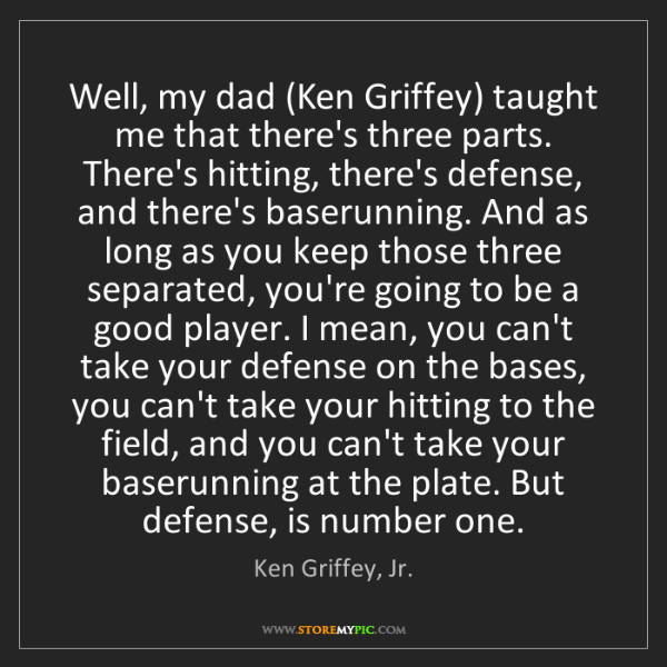 Ken Griffey, Jr.: Well, my dad (Ken Griffey) taught me that there's three...