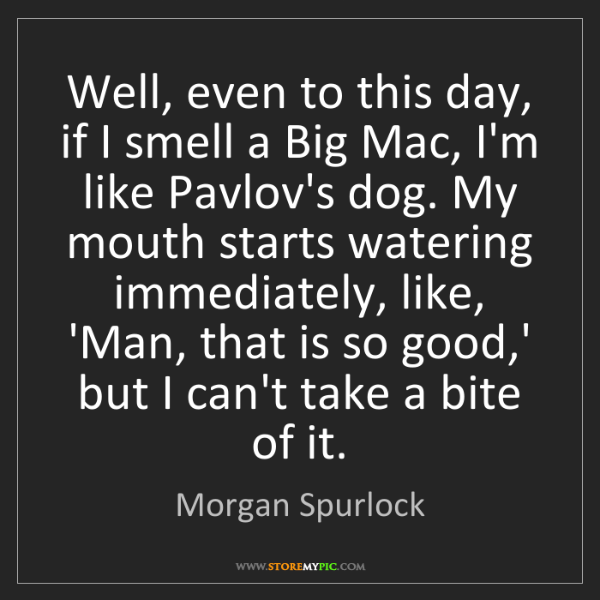 Morgan Spurlock: Well, even to this day, if I smell a Big Mac, I'm like...