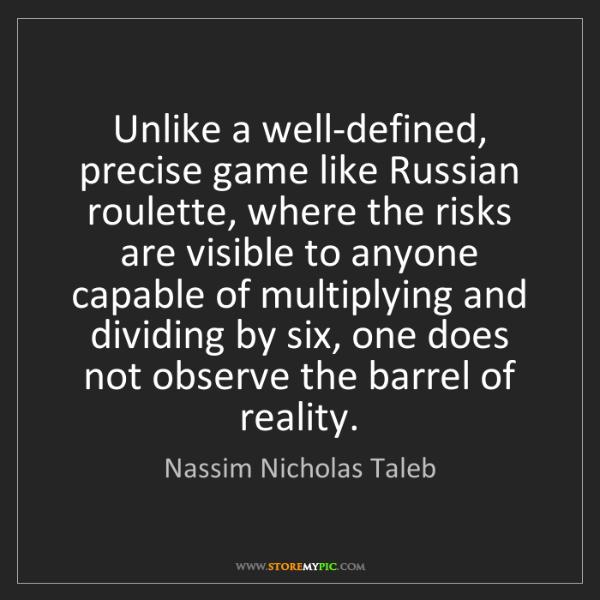Nassim Nicholas Taleb: Unlike a well-defined, precise game like Russian roulette,...