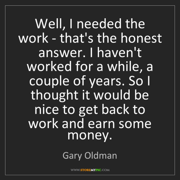 Gary Oldman: Well, I needed the work - that's the honest answer. I...