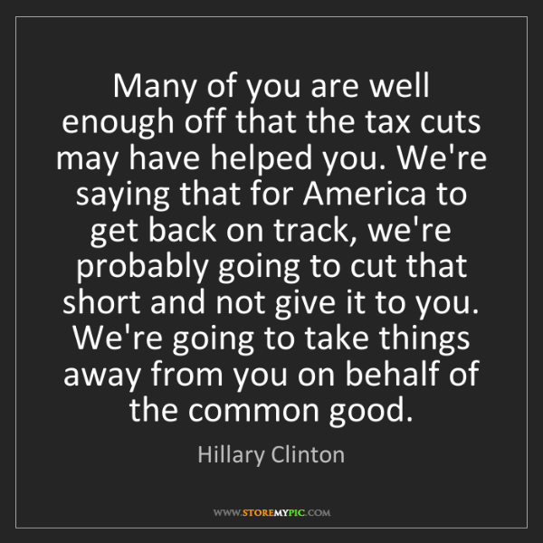 Hillary Clinton: Many of you are well enough off that the tax cuts may...