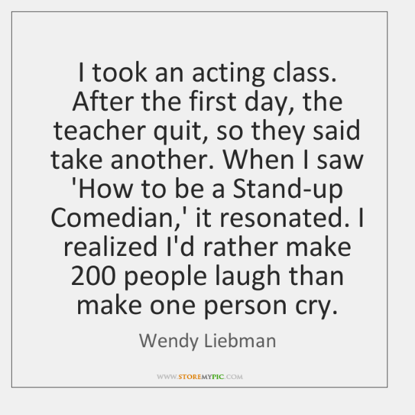 I took an acting class. After the first day, the teacher quit, ...