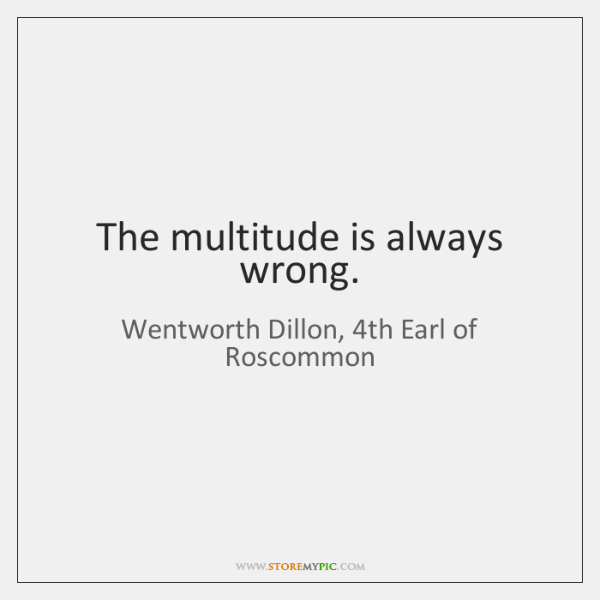 The multitude is always wrong.