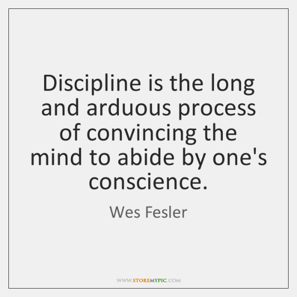 Discipline is the long and arduous process of convincing the mind to ...