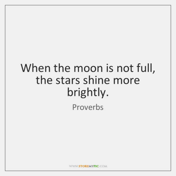 When the moon is not full, the stars shine more brightly.