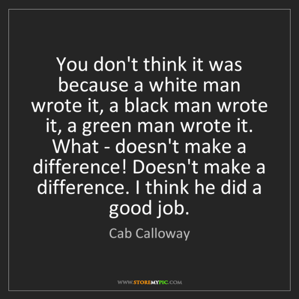Cab Calloway: You don't think it was because a white man wrote it,...