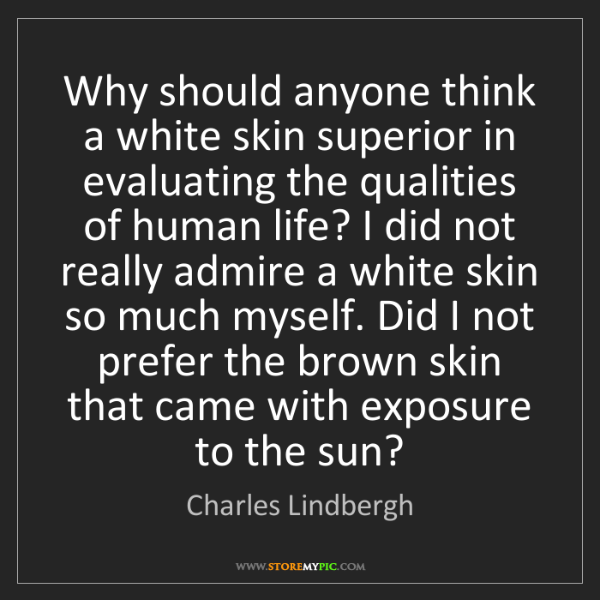 Charles Lindbergh: Why should anyone think a white skin superior in evaluating...