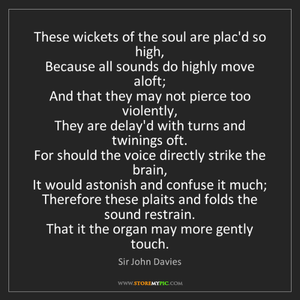 Sir John Davies: These wickets of the soul are plac'd so high,  Because...