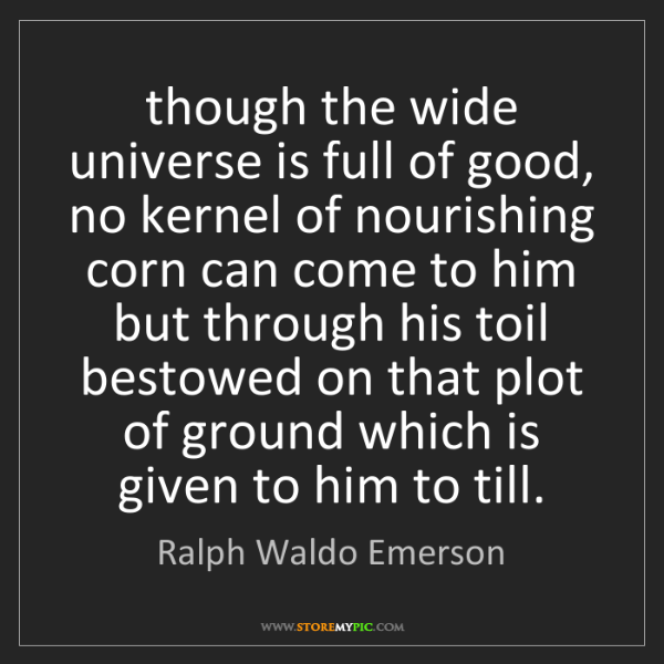 Ralph Waldo Emerson: though the wide universe is full of good, no kernel of...