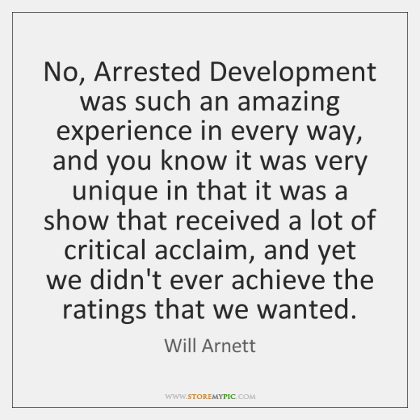 No, Arrested Development was such an amazing experience in every way, and ...