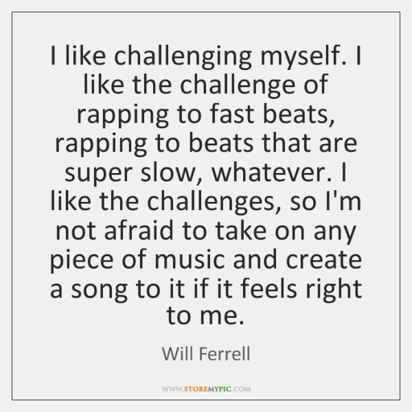 I like challenging myself. I like the challenge of rapping to fast ...