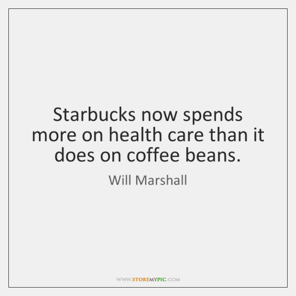 Starbucks now spends more on health care than it does on coffee ...