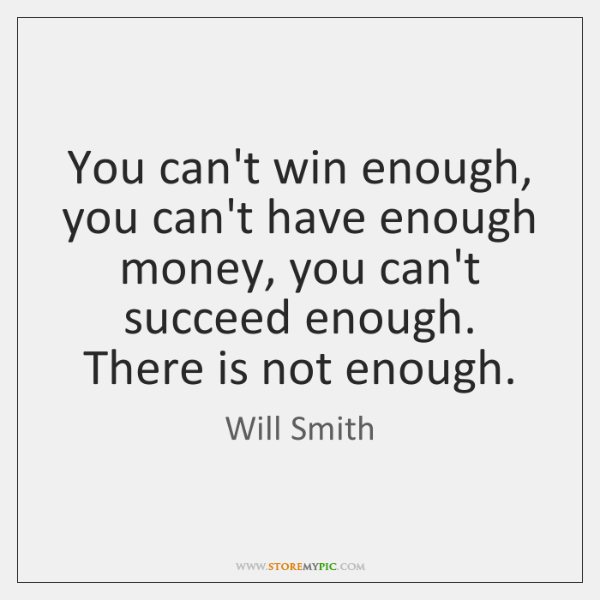You can't win enough, you can't have enough money, you can't succeed ...