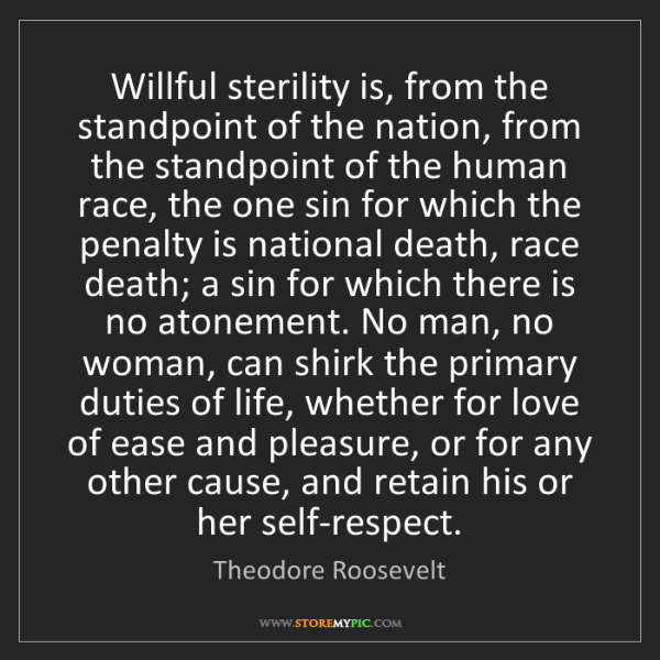 Theodore Roosevelt: Willful sterility is, from the standpoint of the nation,...