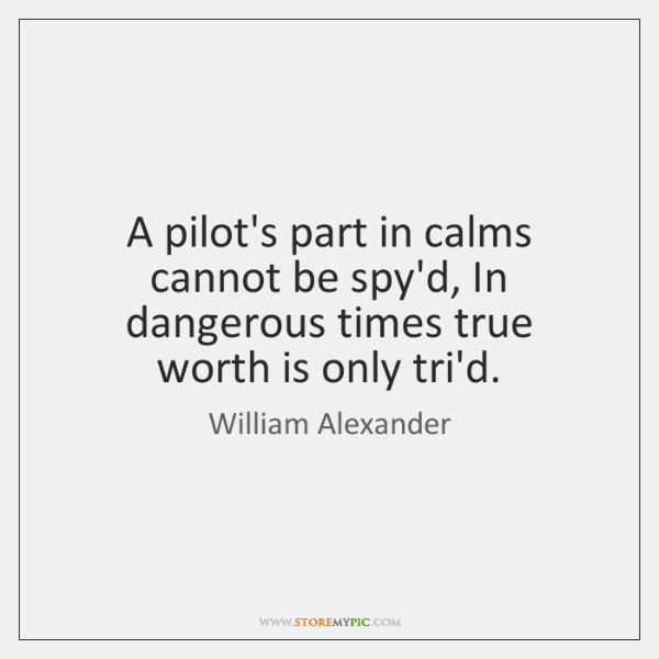 A pilot's part in calms cannot be spy'd, In dangerous times true ...