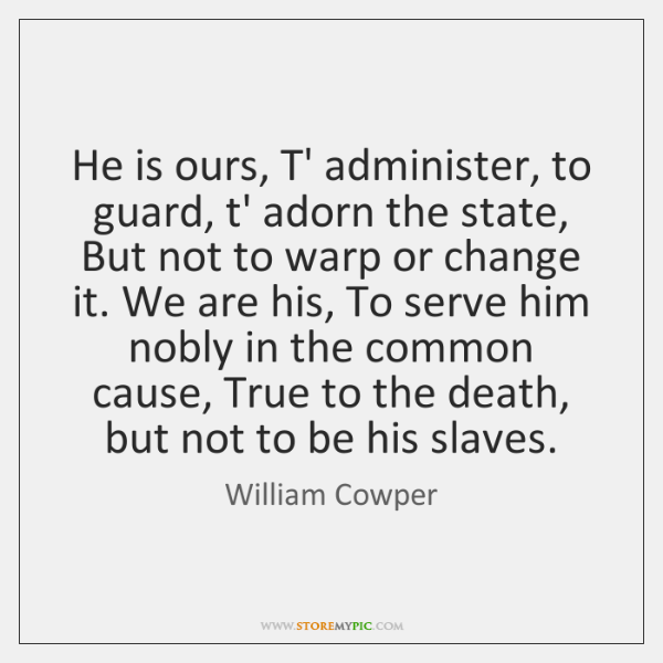 He is ours, T' administer, to guard, t' adorn the state, But ...