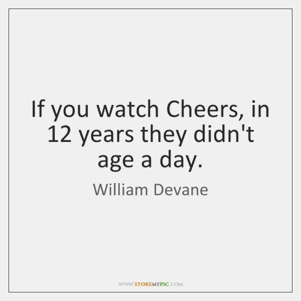 If you watch Cheers, in 12 years they didn't age a day.