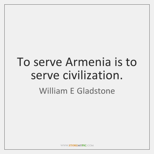 To serve Armenia is to serve civilization.