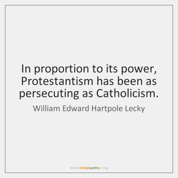 In proportion to its power, Protestantism has been as persecuting as Catholicism.