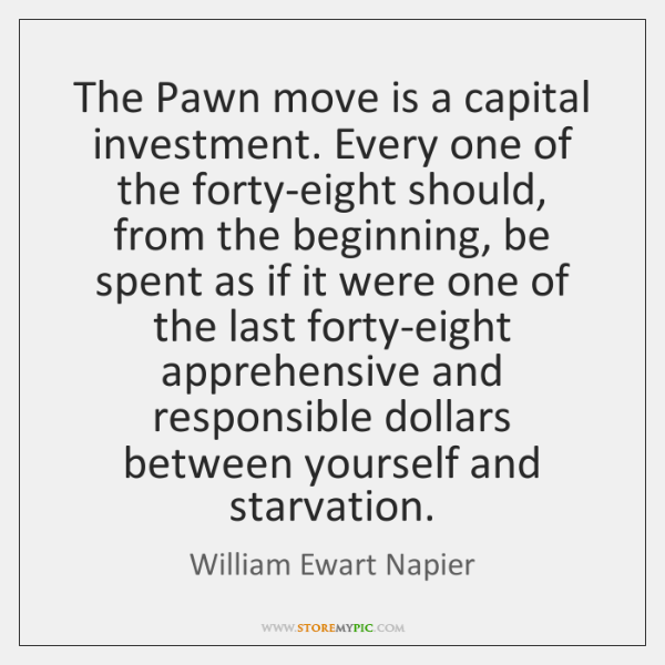 The Pawn move is a capital investment. Every one of the forty-eight ...