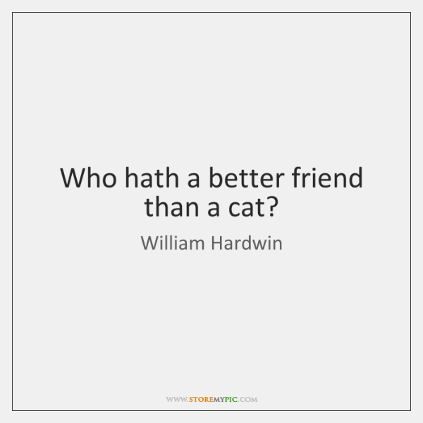 Who hath a better friend than a cat?