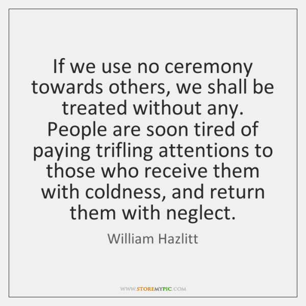 If we use no ceremony towards others, we shall be treated without ...