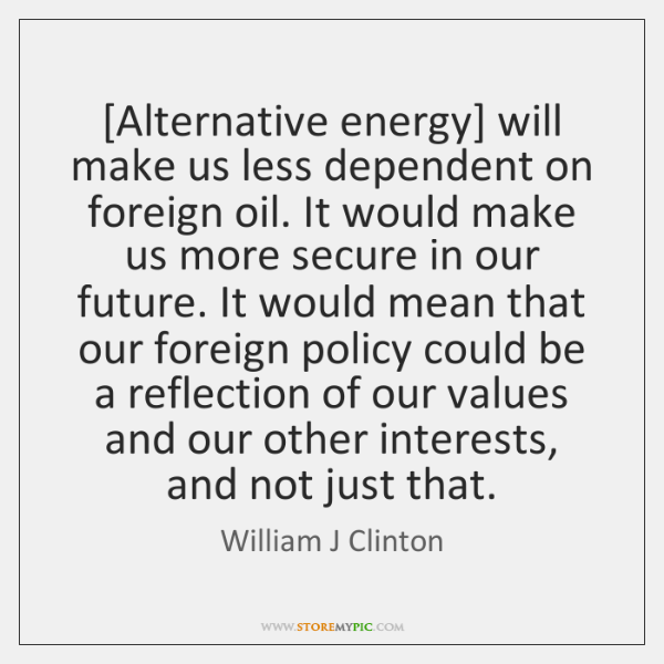 [Alternative energy] will make us less dependent on foreign oil. It would ...
