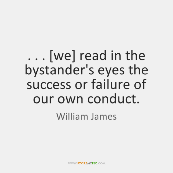 . . . [we] read in the bystander's eyes the success or failure of our ...