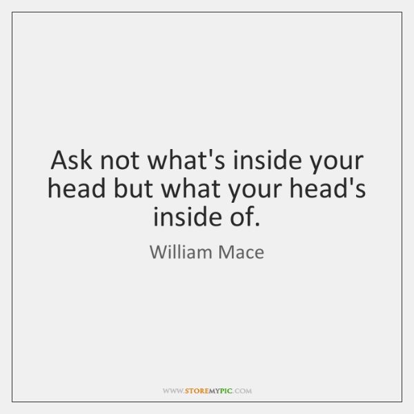 Ask not what's inside your head but what your head's inside of.