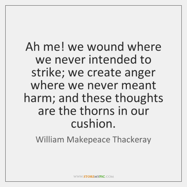 Ah me! we wound where we never intended to strike; we create ...
