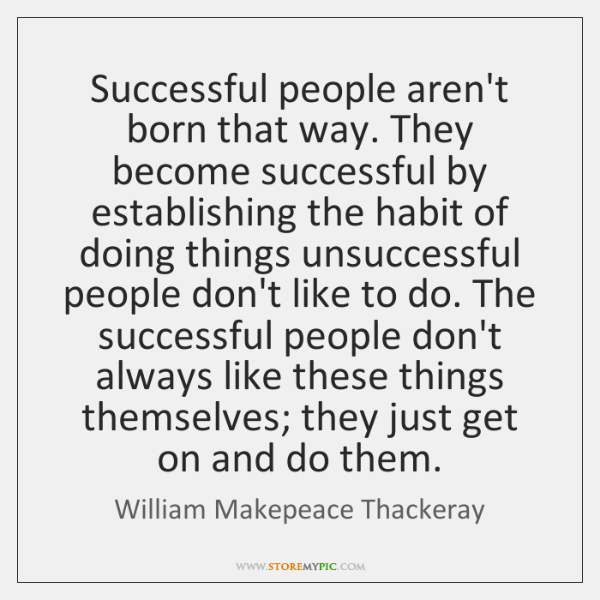 Successful people aren't born that way. They become successful by establishing the ...