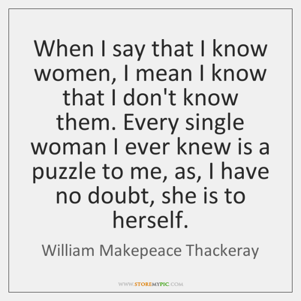 When I say that I know women, I mean I know that ...