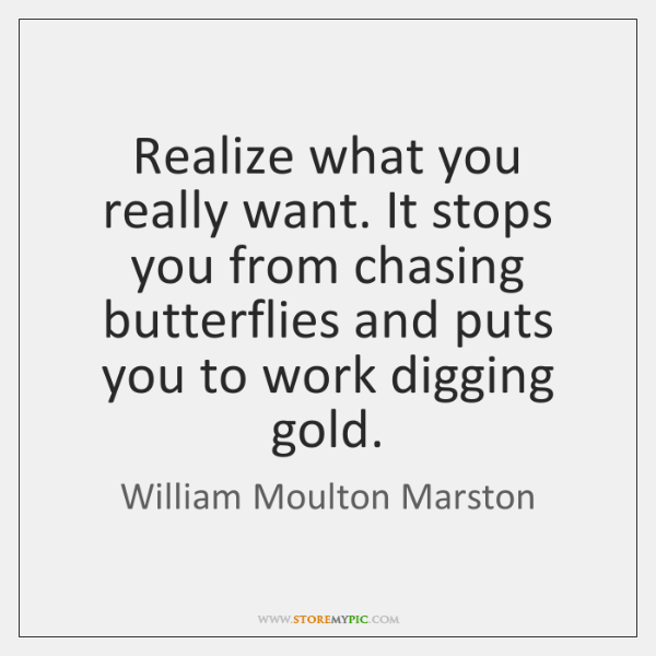 Realize what you really want. It stops you from chasing butterflies and ...