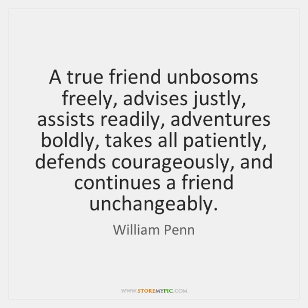 A true friend unbosoms freely, advises justly, assists readily, adventures boldly, takes ...