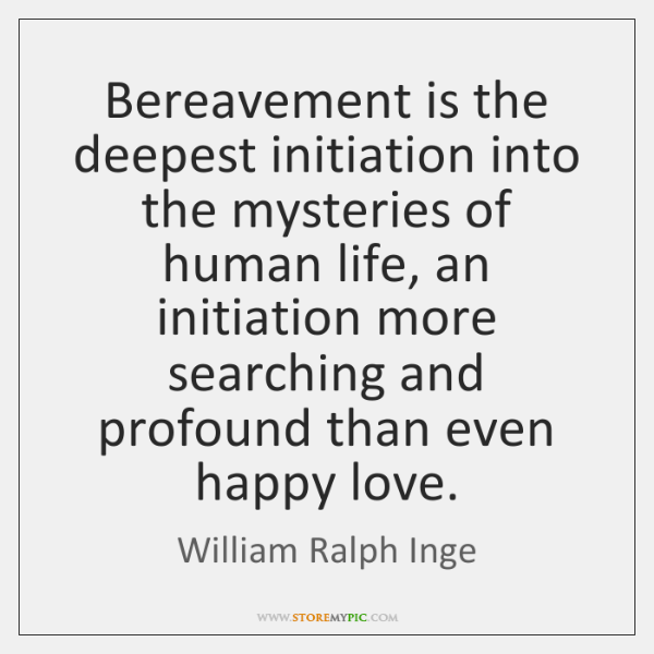 Bereavement is the deepest initiation into the mysteries of human life, an ...