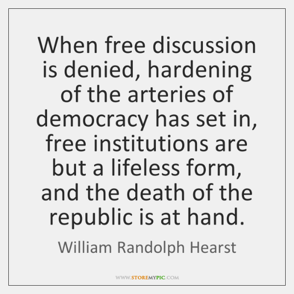 When free discussion is denied, hardening of the arteries of democracy has ...