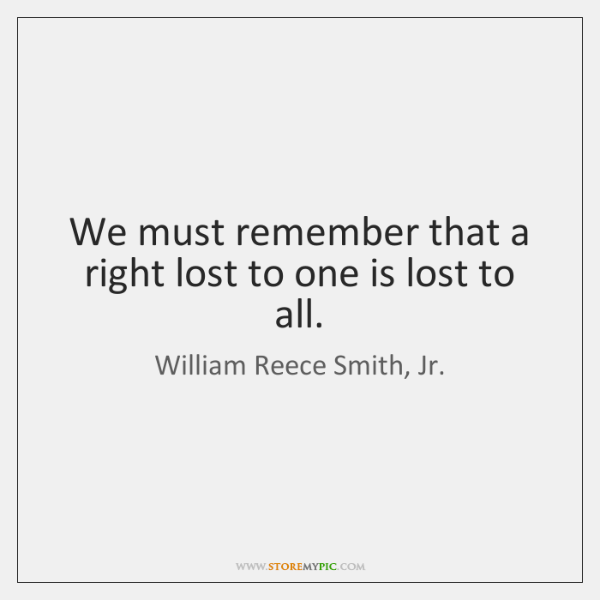 We must remember that a right lost to one is lost to ...
