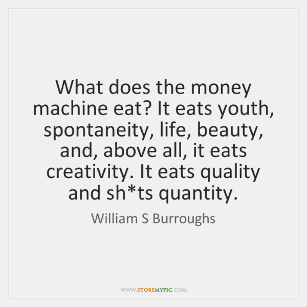What Does The Money Machine Eat It Eats Youth Spontaneity Life