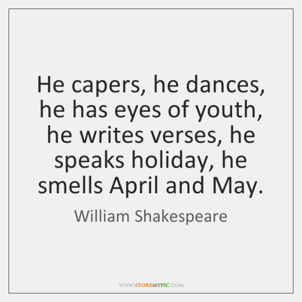 He capers, he dances, he has eyes of youth, he writes verses, ...