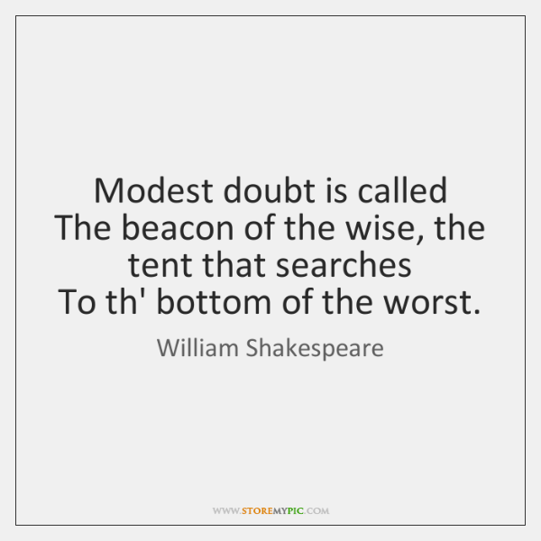 Modest doubt is called   The beacon of the wise, the tent that ...