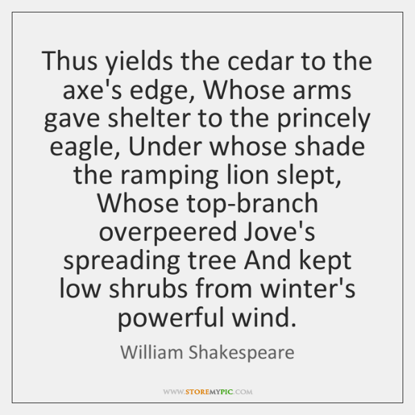 Thus yields the cedar to the axe's edge, Whose arms gave shelter ...