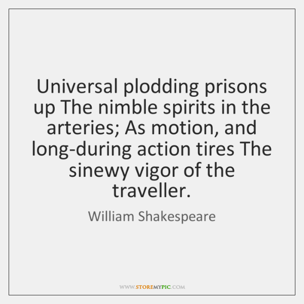 Universal plodding prisons up The nimble spirits in the arteries; As motion, ...