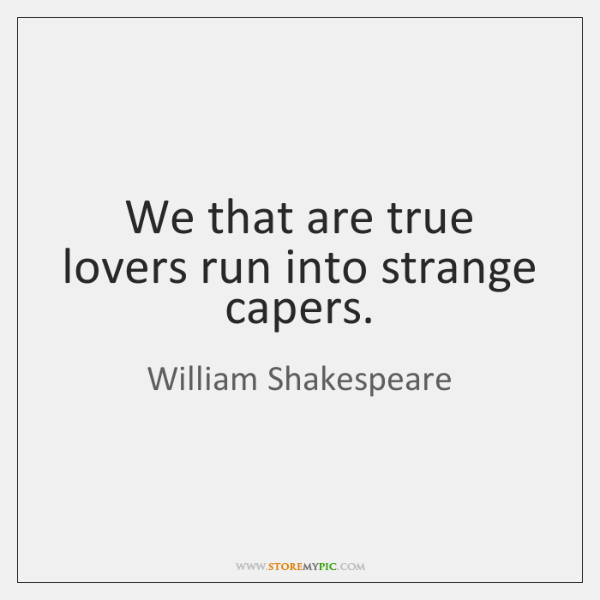 We that are true lovers run into strange capers.