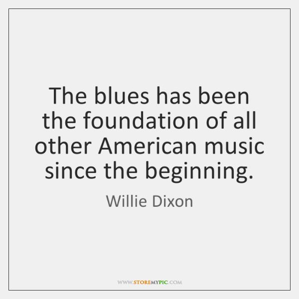 The blues has been the foundation of all other American music since ...