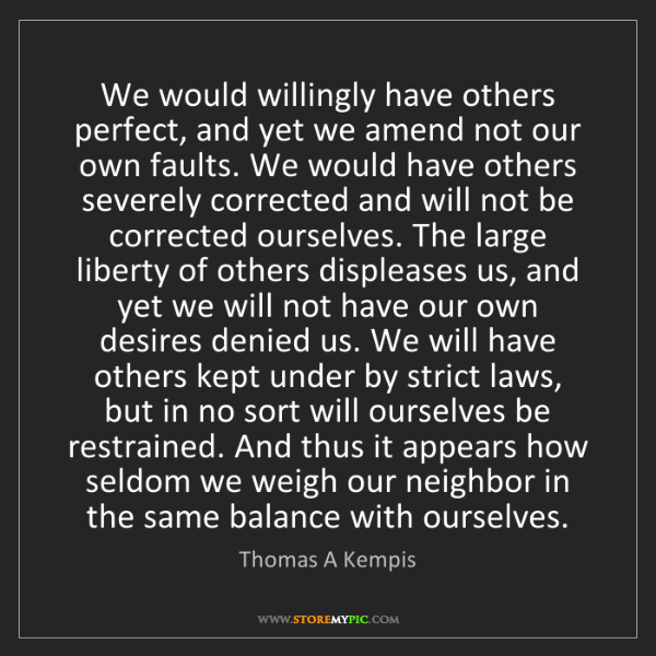 Thomas A Kempis: We would willingly have others perfect, and yet we amend...