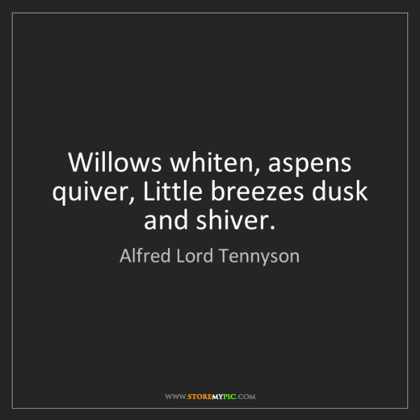 Alfred Lord Tennyson: Willows whiten, aspens quiver, Little breezes dusk and...