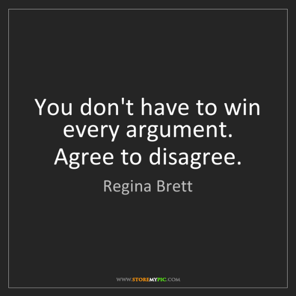 Regina Brett: You don't have to win every argument. Agree to disagree.